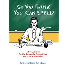 So You Think You Can Spell?: Killer Quizzes for the Incurably Competitive and Overly Confident (English Edition)