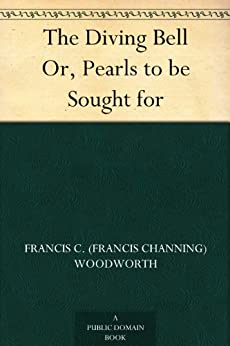 """The Diving Bell Or, Pearls to be Sought for (English Edition)"",作者:[Woodworth,Francis C. (Francis Channing)]"