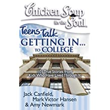 Chicken Soup for the Soul: Teens Talk Getting In... to College: 101 True Stories from Kids Who Have Lived Through It (English Edition)