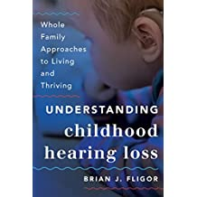 Understanding Childhood Hearing Loss: Whole Family Approaches to Living and Thriving (Whole Family Approaches to Childhood Illnesses and Disorders) (English Edition)