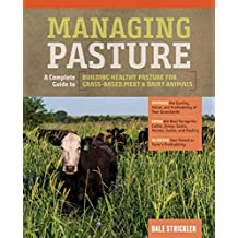 Managing Pasture: A Complete Guide to Building Healthy Pasture for Grass-Based Meat & Dairy Animals (English Edition)