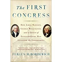 The First Congress: How James Madison, George Washington, and a Group of Extraordinary Men Invented the Government (English Edition)