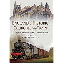 England's Historic Churches by Train: A Companion Volume to England's Cathedrals by Train (English Edition)