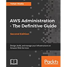 AWS Administration - The Definitive Guide: Design, build, and manage your infrastructure on Amazon Web Services, 2nd Edition (English Edition)