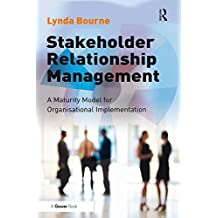 Stakeholder Relationship Management: A Maturity Model for Organisational Implementation (English Edition)