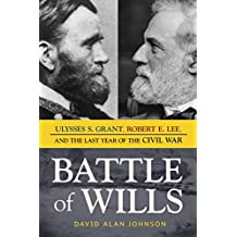 Battle of Wills: Ulysses S. Grant, Robert E. Lee, and the Last Year of the Civil War (English Edition)