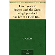 Three years in France with the Guns: Being Episodes in the life of a Field Battery (English Edition)