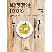 如何活过100岁:世界最长寿地区的吃法与活法(从百岁老人身上汲取健康智慧)
