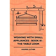 Weaving With Small Appliances - Book III - The Table Loom (English Edition)
