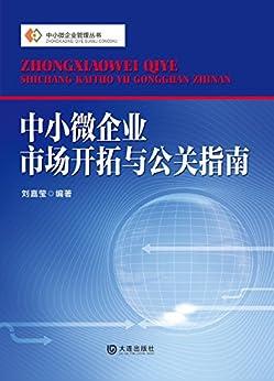 """""""中小微企业管理丛书 中小微企业市场开拓与公关指南"""",作者:[刘嘉莹]"""