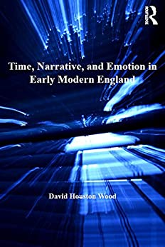 """""""Time, Narrative, and Emotion in Early Modern England (Literary and Scientific Cultures of Early Modernity) (English Edition)"""",作者:[Wood, David Houston]"""