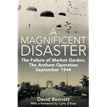 A Magnificent Disaster: The Failure of Market Garden, The Arnhem Operation, September 1944 (English Edition)