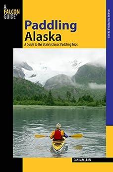 """Paddling Alaska: A Guide To The State's Classic Paddling Trips (Paddling Series) (English Edition)"",作者:[Maclean, Dan]"