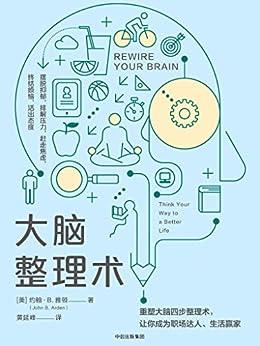 """""""大脑整理术(介绍整理大脑的实用方法,帮助上班族调节情绪、释放压力、在工作和生活中找到平衡)"""",作者:[约翰·B.雅顿, 黄延峰]"""