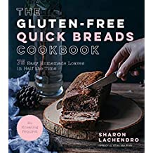 The Gluten-Free Quick Breads Cookbook: 75 Easy Homemade Loaves in Half the Time