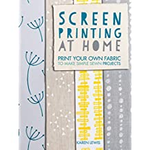 Screen Printing at Home: Print Your Own Fabric to Make Simple Sewn Projects (English Edition)