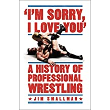 I'm Sorry, I Love You: A History of Professional Wrestling (English Edition)