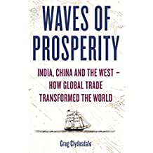 Waves of Prosperity: India, China and the West – How Global Trade Transformed The World (English Edition)