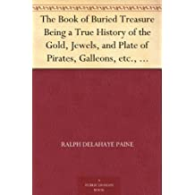 The Book of Buried Treasure Being a True History of the Gold, Jewels, and Plate of Pirates, Galleons, etc., which are sought for to this day (免费公版书) (English Edition)