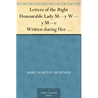Letters of the Right Honourable Lady M¿y W¿y M¿e Written during Her Travels in Europe, Asia and Africa to Persons of Distinction, Men of Letters, &c. in Different Parts of Europe (English Edition)