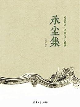 """""""承尘集 (史说新语·建筑史学人随笔)"""",作者:[王贵祥]"""