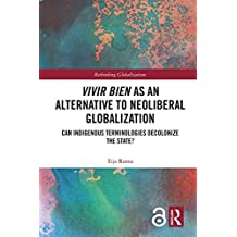 Vivir Bien as an Alternative to Neoliberal Globalization: Can Indigenous Terminologies Decolonize the State? (Open Access) (Rethinking Globalizations Book 1) (English Edition)
