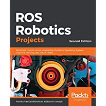 ROS Robotics Projects: Build and control robots powered by the Robot Operating System, machine learning, and virtual reality, 2nd Edition (English Edition)