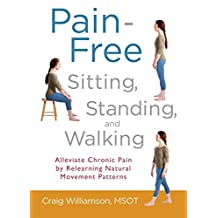 Pain-Free Sitting, Standing, and Walking: Alleviate Chronic Pain by Relearning Natural Movement Patterns (English Edition)