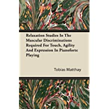 Relaxation Studies In The Muscular Discriminations Required For Touch, Agility And Expression In Pianoforte Playing (English Edition)