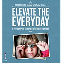 Elevate the Everyday: A Photographic Guide to Picturing Motherhood (English Edition)