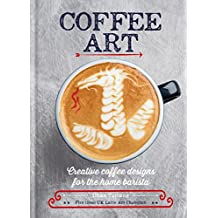 Coffee Art: Creative Coffee Designs for the Home Barista (English Edition)