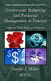 """""""Government Budgeting and Financial Management in Practice: Logics to Make Sense of Ambiguity (Public Administration and Public Policy) (English Edition)"""",作者:[Miller, Gerald J.]"""
