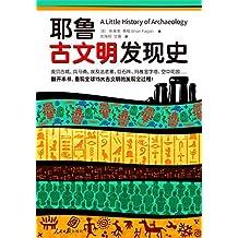 耶鲁古文明发现史 (耶鲁大学出版社荣誉之作,BBC特聘顾问倾情撰写! 翻开本书,重现全球15大古文明的发现全过程!)