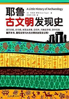 """""""耶鲁古文明发现史 (耶鲁大学出版社荣誉之作,BBC特聘顾问倾情撰写! 翻开本书,重现全球15大古文明的发现全过程!)"""",作者:[布莱恩·费根, 刘海翔, 甘露]"""