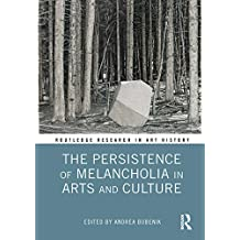 The Persistence of Melancholia in Arts and Culture (Routledge Research in Art History) (English Edition)