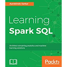 Learning Spark SQL: Architect streaming analytics and machine learning solutions (English Edition)