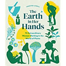 The Earth in Her Hands: 75 Extraordinary Women Working in the World of Plants (English Edition)