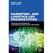 Marketing and Logistics Led Organizations: Creating and Operating Customer Focused Supply Networks (English Edition)