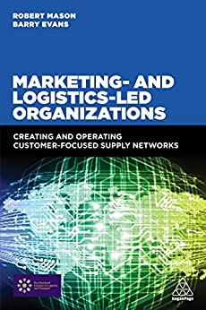 """Marketing and Logistics Led Organizations: Creating and Operating Customer Focused Supply Networks (English Edition)"",作者:[Mason, Robert, Evans, Barry]"