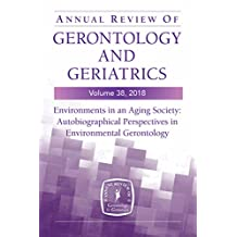 Annual Review of Gerontology and Geriatrics, Volume 38, 2018: Environments in an Aging Society: Autobiographical Perspectives in Environmental Gerontology (English Edition)