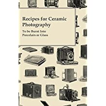 Recipes for Ceramic Photography - To be Burnt Into Porcelain or Glass (English Edition)