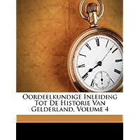 Oordeelkundige Inleiding Tot de Historie Van Gelderland, Volume 4