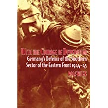 With the Courage of Desperation: Germany's Defence of the Southern Sector of the Eastern Front 1944-45 (English Edition)