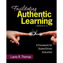 Facilitating Authentic Learning, Grades 6-12: A Framework for Student-Driven Instruction (English Edition)