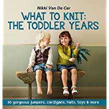 What to Knit: The Toddler Years: 30 gorgeous sweaters, cardigans, hats, toys & more (English Edition)