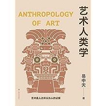 艺术人类学(易中天美学代表作,理解音乐、雕塑、戏剧、绘画等艺术的起源与本质)
