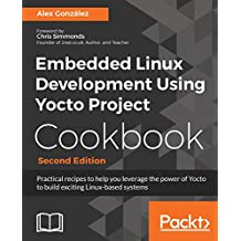 Embedded Linux Development Using Yocto Project Cookbook: Practical recipes to help you leverage the power of Yocto to build exciting Linux-based systems, 2nd Edition (English Edition)