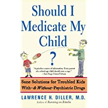 Should I Medicate My Child?: Sane Solutions For Troubled Kids With-and Without-psychiatric Drugs (English Edition)