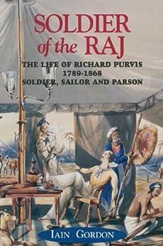 """Soldier Of The Raj: The Life of Richard Fortescue Purvis 1789-1869: The Life of Richard Fortescue Purvis 1789-1868 (English Edition)"",作者:[Gordon, Iain]"