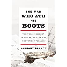The Man Who Ate His Boots: The Tragic History of the Search for the Northwest Passage (English Edition)